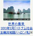 世界の風景 2012年2月「ベトナム社会主義共和国/ハロン湾」※