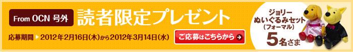From OCN 号外 読者限定プレゼント 応募期間 2012年2月16日(木)から2012年3月14日(水)ジョリーぬいぐるみセット(フォーマル)5名さま ご応募はこちらから