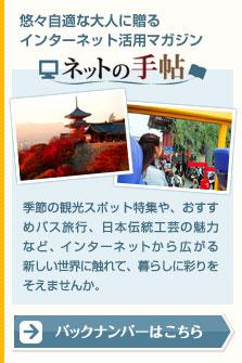 悠々自適な大人に贈るインターネット活用マガジン ネットの手帖 季節の観光スポット特集や、おすすめバス旅行、日本伝統工芸の魅力など、インターネットから広がる新しい世界に触れて、暮らしに彩りをそえませんか。 バックナンバーはこちら