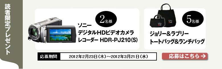[読者限定プレゼント] ソニー デジタルHDビデオカメラ レコーダー HDR-PJ210(S) 2名様 ジョリー&ラブリートートバッグ&ランチバッグ 5名様 応募期間 2012年2月23日(木)〜2012年3月21日(水)