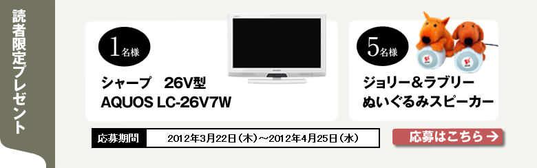 [読者限定プレゼント] シャープ 26V型 AQUOS LC-26V7W 1名様 ジョリー&ラブリー ぬいぐるみスピーカー 5名様 応募期間 2012年3月22日(木)〜2012年4月25日(水)