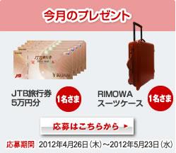 今月のプレゼント 1名様JTB旅行券5万円分 1名様RIMOWAスーツケース 応募期間2012年4月26日(木)〜2012年5月23日(水) 応募はこちらから