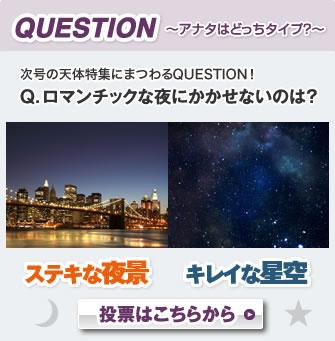 QUESTION〜アナタはどっちタイプ?〜次号の天体特集にまつわるQUESTION!Q. ロマンチックな夜にかかせないのは?ステキな夜景キレイな星空投票はこちらから
