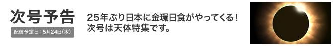次号予告 配信予定日:5月24日(木) 25年ぶり日本に金環日食がやってくる!次号は天体特集です。