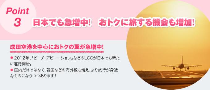 Point3 日本でも急増中! おトクに旅する機会も増加!成田・関空を中心におトクの翼が急増中!日本もぞくぞくとLCCが増加中。国内ではスカイマークなどのLCCがありましたが、「ピーチ・アビエーション」、「エアアジア・ジャパン」が新たに運行を開始。成田・関西空港を中心に、国内だけではなく、韓国などの海外線も増え、より旅行が身近なものになりつつあります!
