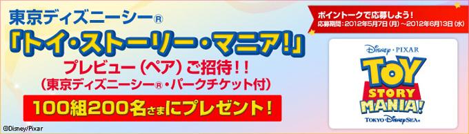 東京ディズニーシー(R)「トイ・ストーリー・マニア!」プレビュー(ペア)ご招待!!(東京ディズニーシー(R)・パークチケット付)100組200名さまにプレゼント! ポイントークで応募しよう! 応募期間:2012年5月7日(月)〜2012年6月13日(水)