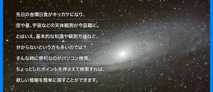 先日の金環日食がキッカケになり、空や星、宇宙などの天体観測が今話題に。とはいえ、基本的な知識や観測方法など、分からないという方も多いのでは?そんな時に便利なのがパソコン検索。ちょっとしたポイントを押さえて検索すれば、欲しい情報を簡単に探すことができます。