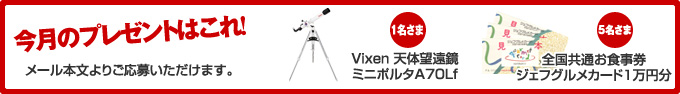 今月のプレゼントはこれ!メール本文よりご応募いただけます。 1名さまVixen 天体望遠鏡ミニポルタA70Lf 5名さま全国共通お食事券ジェフグルメカード1万円分