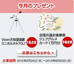 今月のプレゼント 1名さま Vixen天体望遠鏡ミニポルタA70Lf 5名さま 全国共通お食事券ジェフグルメカード1万円分 応募期間2012年5月24日(木)〜2012年6月20日(水) 応募はこちらから