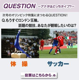 QUESTION〜アナタはどっちタイプ?〜 次号のオリンピック特集にまつわるQUESTION! Q.もうすぐロンドン五輪。話題の競技、あなたが観戦したいのは? 体操 サッカー 投票はこちらから
