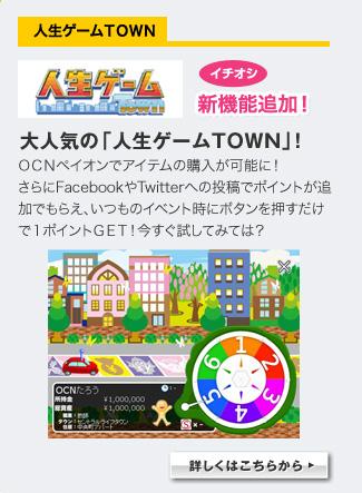 人生ゲームTOWN イチオシ新機能追加!大人気の「人生ゲームTOWN」! OCNぺイオンでアイテムの購入が可能に!さらにFacebookやTwitterへの投稿でポイントが追加でもらえ、いつものイベント時にボタンを押すだけで1ポイントGET!今すぐ試してみては? 詳しくはこちらから