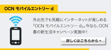 OCN モバイルエントリー d  外出先でも気軽にインターネットが楽しめる「OCN モバイルエントリー d」。今なら、OCN 春の新生活キャンペーン実施中! 詳しくはこちらから