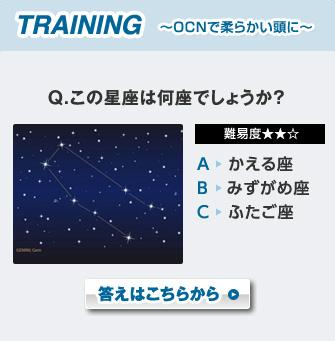 TRAINING 〜OCNで柔らかい頭に〜 Q.この星座は何座でしょうか? 難易度★★☆ A:かえる座 B:みずがめ座 C:ふたご座 答えはこちらから