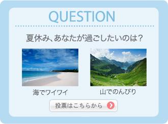 QUESTION 夏休み、あなたが過ごしたいのは? 海でワイワイ 山でのんびり 投票はこちらから