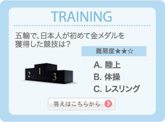TRAINING 五輪で、日本人が初めて金メダルを獲得した競技は? 難易度★★☆ A.陸上 B.体操 C.レスリング 答えはこちらから