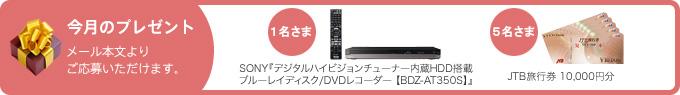 今月のプレゼント メール本文よりご応募いただけます。 1名さま SONY『デジタルハイビジョンチューナー内蔵HDD搭載ブルーレイディスク/DVDレコーダー 【BDZ-AT350S】』 5名さま JTB旅行券 10,000円分