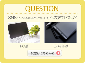 QUESTION SNS(ソーシャルネットワークサービス)へのアクセスは? PC派 モバイル派 投票はこちらから