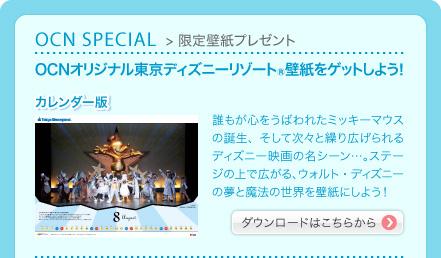 OCN SPECIAL > 限定壁紙プレゼント OCNオリジナル東京ディズニーリゾート(R)壁紙をゲットしよう! カレンダー版 誰もが心をうばわれたミッキーマウスの誕生、そして次々と繰り広げられるディズニー映画の名シーン…。ステージの上で広がる、ウォルト・ディズニーの夢と魔法の世界を壁紙にしよう! ダウンロードはこちらから