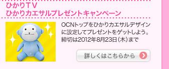 ひかりTV ひかりカエサルプレゼントキャンペーン OCNトップをひかりカエサルデザインに設定してプレゼントをゲットしよう。締切は2012年8月23日(木)まで 詳しくはこちらから