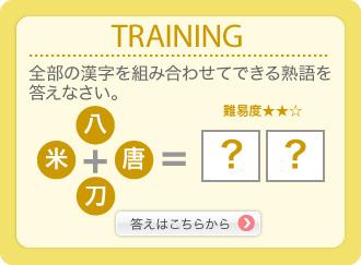 TRAINING 全部の漢字を組み合わせてできる熟語を答えなさい。 難易度★★☆ 八+米+唐+刀=? 答えはこちらから