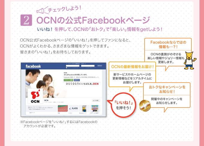 2 チェックしよう!OCNの公式Facebookページ いいね! を押して、OCNの「おトク」で「楽しい」情報をgetしよう! OCN公式Facebookページの「いいね!」を押してファンになると、OCNがよくわかる、さまざまな情報をゲットできます。皆さまの「いいね!」をお待ちしております。 OCNの最新情報をお届け!新サービスやホームページの更新情報などをリアルタイムにお届けします。 Facebookならではの情報も…?!OCNの裏側がのぞける楽しい情報やジョリー情報も更新します。 おトクなキャンペーンをお知らせ!開催中のキャンペーンをお知らせします。 ※Facebookページを「いいね!」するにはFacebookのアカウントが必要です。