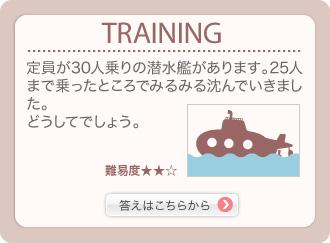 TRAINING 定員が30人乗りの潜水艦があります。25人まで乗ったところでみるみる沈んでいきました。どうしてでしょう。 難易度★★☆ 答えはこちらから