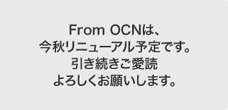 From OCNは、今秋リニューアル予定です。引き続きご愛読よろしくお願いします。
