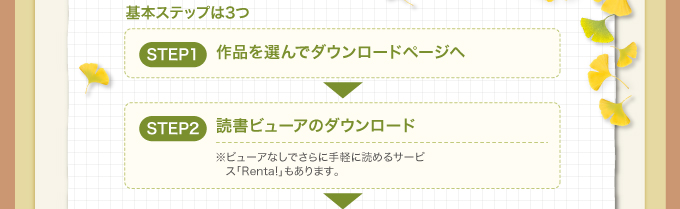 基本ステップは3つ STEP1 作品を選んでダウンロードページへ STEP2 読書ビューアのダウンロード ※ビューアなしでさらに手軽に読めるサービス「Renta!」もあります。