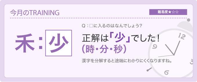 今月のTRAINING 難易度★☆☆ Q:□に入るのはなんでしょう? 正解は「少」でした!(時・分・秒) 漢字を分解すると途端にわかりにくくなりますね。