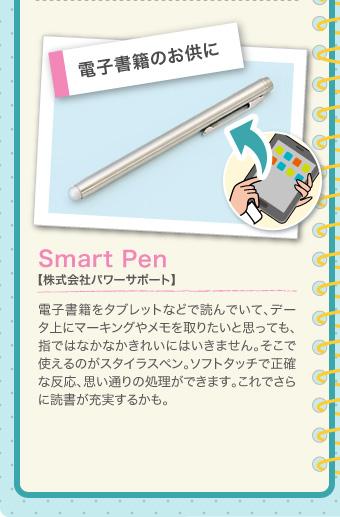 電子書籍のお供に Smart Pen【株式会社パワーサポート】 電子書籍をタブレットなどで読んでいて、データ上にマーキングやメモを取りたいと思っても、指ではなかなかきれいにはいきません。そこで使えるのがスタイラスペン。ソフトタッチで正確な反応、思い通りの処理ができます。これでさらに読書が充実するかも。