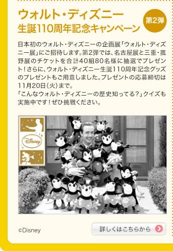 ウォルト・ディズニー生誕110周年記念キャンペーン 第2弾 日本初のウォルト・ディズニーの企画展「ウォルト・ディズニー展」にご招待します。第2弾では、名古屋展と三重・菰野展のチケットを合計40組80名様に抽選でプレゼント!さらに、ウォルト・ディズニー生誕110周年記念グッズのプレゼントもご用意しました。プレゼントの応募締切は11月20日(火)まで。「こんなウォルト・ディズニーの歴史知ってる?」クイズも実施中です!ぜひ挑戦ください。 詳しくはこちらから