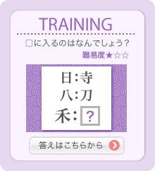 TRAINING □に入るのはなんでしょう? 日:寺 八:刀 禾:□ 難易度★☆☆ 答えはこちらから