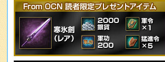 From OCN 読者限定プレゼントアイテム 寒氷劍(レア)、2000銀貨、軍令×1、軍功200、猛進令×5