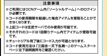 <注意事項>※ご利用にはOCNゲーム内「ソーシャルゲーム」へのログインが必要です。※コードの使用期限を超過した場合アイテムを受取ることができなくなります。※上記コードは玄武サーバでのみ使用が可能です。※それぞれのコードは1回限りゲーム内でアイテムが受取可能です。※チュートリアル完了後にコード入力が可能となります。※コード使用方法は「三国志〜天下乱舞〜」のゲームスタートページ左下説明箇所をご確認ください。