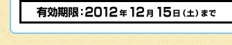 有効期限:2012年12月15日(土)まで