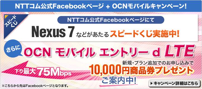 NTTコム公式Facebookページにて、『Nexus 7』などが当たるスピードくじを実施中!さらに「OCN モバイル エントリー d LTE」をお申し込みの方には『商品券10,000円分』をプレゼントします。 詳しくはこちら