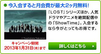 今入会すると月会費が最大2ヶ月無料! 『LOST』シリーズほか、人気ドラマやアニメを絶賛配信中の「ShowTime」。入会するなら今がとってもお得です。 キャンペーン期間2013年1月31日(木)まで 詳しくはこちら