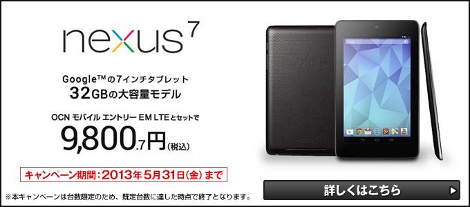 Google(TM)の7インチタブレット 『Nexus 7』32GBの大容量モデル 「OCN モバイル エントリー EM LTE」とセットで9,800.7円(税込) キャンペーン期間:2013年5月31日(金)まで ※本キャンペーンは台数限定のため、規定台数に達した時点で終了となります。 詳しくはこちら