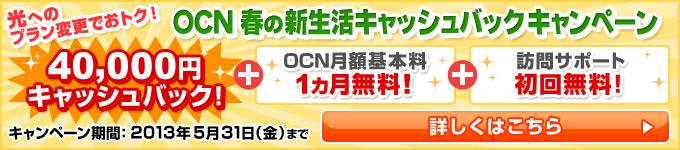 光へのプラン変更でおトク! OCN春の新生活キャッシュバックキャンペーン キャンペーン期間:2013年5月31日(金)まで 詳しくはこちら