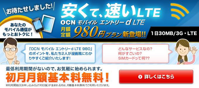 お待たせしました! 安くて速い、LTE  OCN モバイル エントリー d LTE 月額定額980円プラン新登場!! 1日30MB/3G・LTE あなたのモバイル通信がもっとおトクに! 「OCN モバイル エントリー d LTE 980」のポイントを、私たち2人が漫画風にわかりやすくご紹介いたします! どんなサービスなの?何がすごいの?SIMカードって何? 最低利用期間がないので、お気軽に始められます。 初月月額基本料無料!※利用開始日(お申し込み日より10日後)が含まれる月は、月額基本料無料でご利用いただけます。 詳しくはこちら