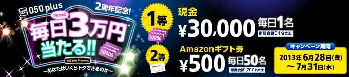 050 plus 2周年記念!毎日1名さまに3万円当たる 〜あなたはいくらトクできるのか〜キャンペーン 2013年6月28日(金)〜7月31日(水) 詳しくはこちら