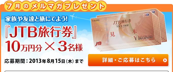 7月のメルマガプレゼント 家族や友達と旅にでよう!『JTB旅行券』10万円分×3名様 応募期間:2013年8月15日(木)まで 詳細・ご応募はこちら