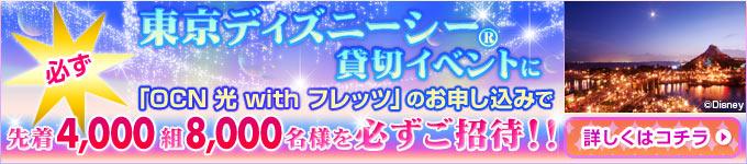 「OCN 光 with フレッツ」を新規にお申し込みいただくと、先着4,000組8,000名様をもれなく東京ディズニーシー®貸切イベントにご招待いたします! 詳しくはこちら