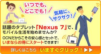 「いつでも、どこでも!」「気軽に、サクサク!」話題のタブレット「Nexus7」で、モバイル生活を始めませんか?OCNだからこその安心感とセットで、いまならお得にスタートできます! 詳しくはこちら
