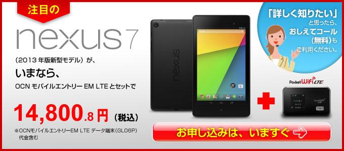「OCN モバイル エントリー EM LTE」とセットでお申込みいただくと、話題のタブレット『Nexus 7 2013』が14,800円、LTE対応WiFiルーター(GL06P)が0円でご購入いただけます。台数限定販売のため、お早めにお申し込みください!詳しくはこちら