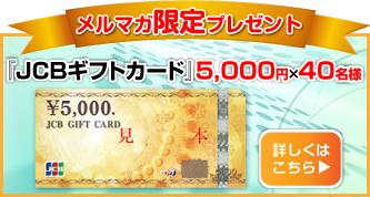1月のメルマガプレゼント。 『JCBギフトカード』5,000円分が40名様に当たるキャンペーン実施中。ふるってご応募ください。