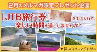 2月のメルマガプレゼント。 『JTB旅行券』5万円分が4名様に当たるキャンペーンを実施中。詳しくはメールマガジンの下部をご覧ください。