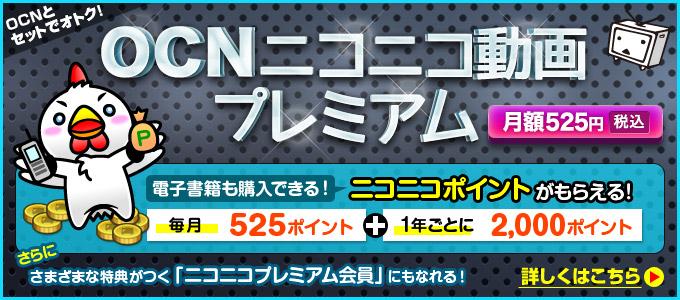「OCNニコニコ動画プレミアム」に申し込むと、電子書籍も買える『ニコニコポイント』を毎月525円相当分、1年ごとに2,000円相当分もらえます!さらに、『ニコニコプレミアム会員』にもなれます!