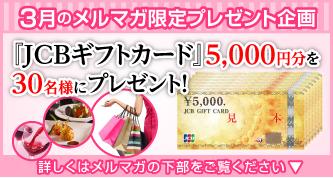 3月のメルマガプレゼント 『JCBギフトカード』5,000円分が30名様に当たるキャンペーン実施中。詳しくはメルマガの下部をご覧ください。