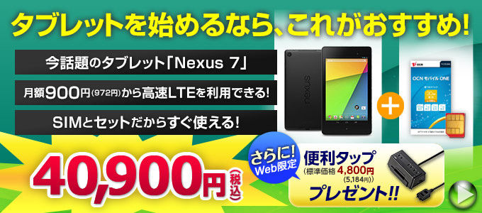 話題のタブレット『Nexus 7 2013』と『OCN モバイル ONE』のセットが40,900円(税込)。約300gの軽さで内ポケットに入るコンパクトサイズです。さらに今なら便利タップもプレゼント!詳しくはこちら!